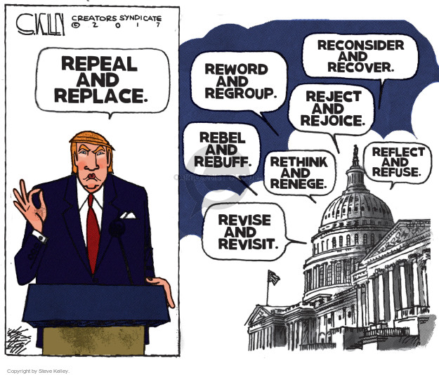 Repeal and replace. Reconsider and recover. Reword and regroup. Reject and rejoice. Rebel and rebuff. Rethink and renege. Reflect and refuse. Revise and revisit.