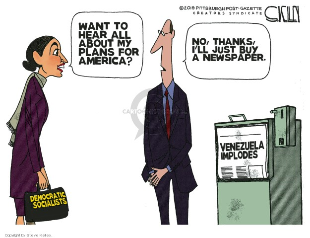 Want to hear all about my plans for America? No, thanks, Ill just buy a newspaper. Venezuela implodes. Democratic Socialists.
