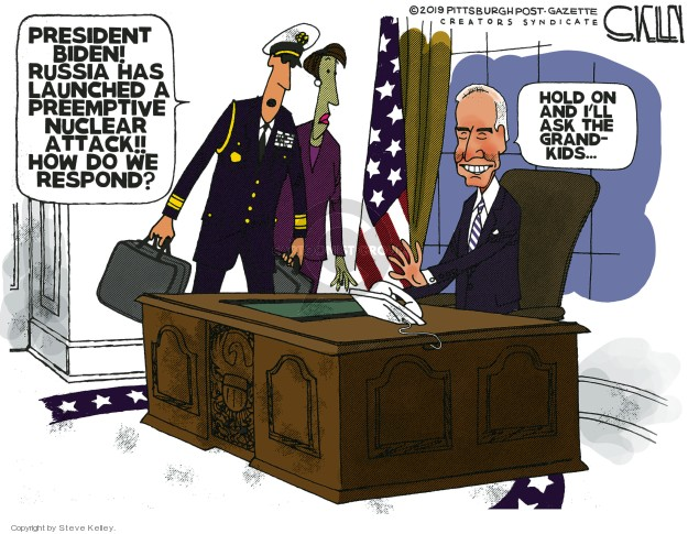 President Biden! Russia has launched a preemptive nuclear attack!! How do we respond? Hold on and Ill ask the grandkids …