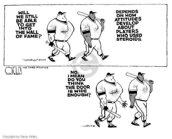 Will we still be able to get into the Hall of Fame?  Depends on how attitudes develop about players who used steroids.  No, I mean do you think the door is wide enough?