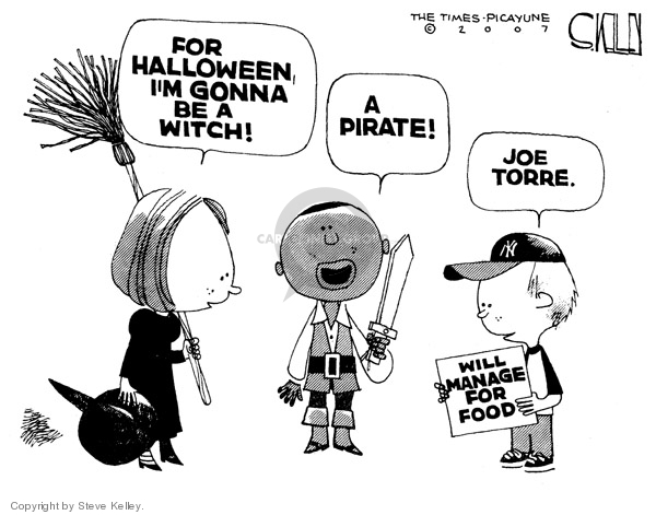 For Halloween, Im gonna be a witch!  A pirate!  Joe Torre.  Will manage for food.