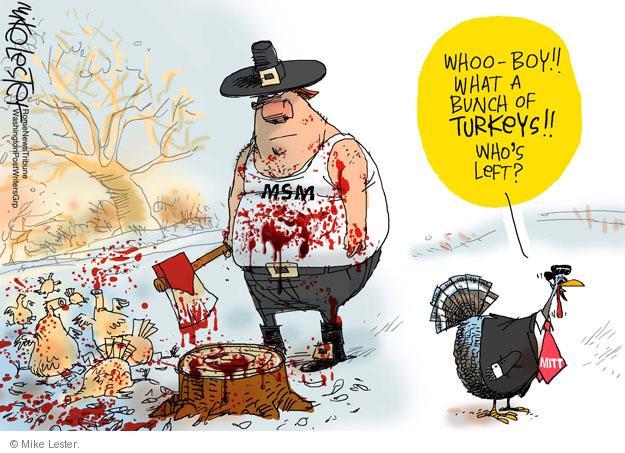 Whoo-boy!! What a bunch of turkeys!! Whos left? Mitt. MSM.
