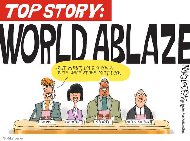 Top story: World ablaze. But first, lets check in with Jeff at the Mitt desk. News. Weather. Sports. Mitts an idiot.