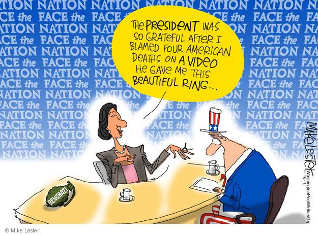 Face the Nation. The President was so grateful after I blamed four American deaths on a video he gave me this beautiful ring …