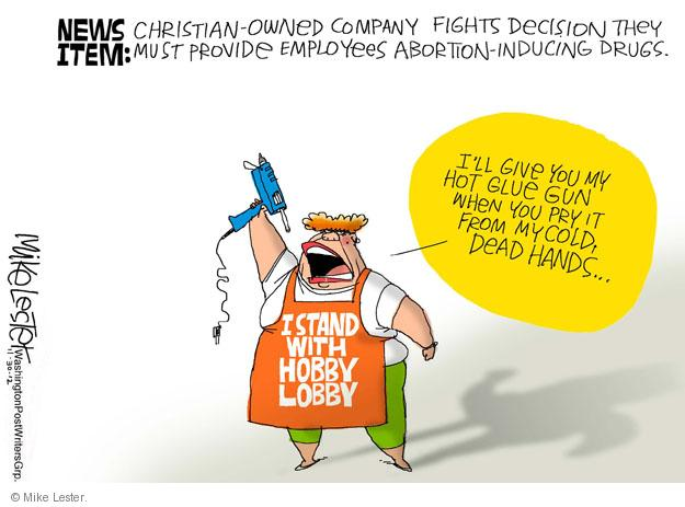News item: Christian-owned company fights decision they must provide employees abortion-inducing drugs. Ill give you my hot glue gun when you pry it from my cold, dead hands … I stand with Hobby Lobby.