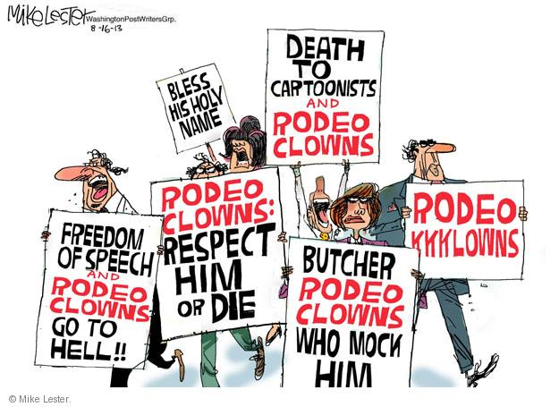 Bless His Holy Name. Death to Cartoonists and Rodeo Clowns. Freedom of Speech and Rodeo Clowns Go To Hell!! Rodeo Clowns: Respect Him or Die. Butcher Rodeo Clowns Who Mock Him. Rodeo KKKlowns.