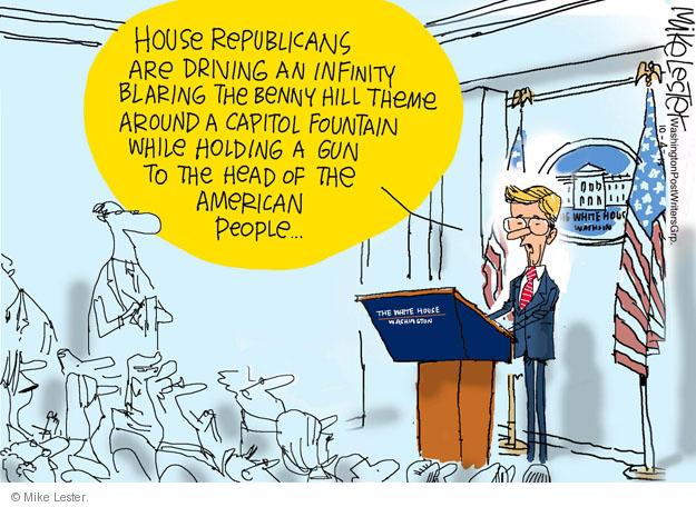 House Republicans are driving an Infinity blaring the Benny Hill theme around Capitol Fountain while holding a gun to the head of the American people. The White House. Washington.
