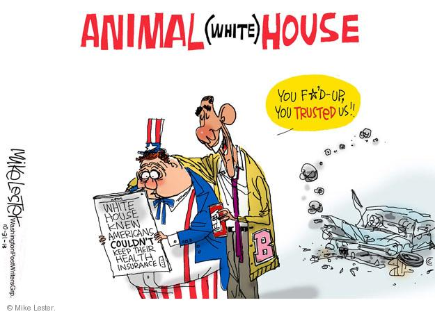 Animal (White) House. You f*d up, you trusted us!! White House knew Americans couldnt keep their health insurance. B.