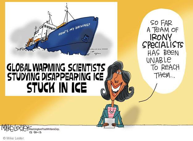 Global warming scientists studying disappearing ice STUCK IN ICE. So far a team of irony specialists has been unable to reach them. Hows my driving?