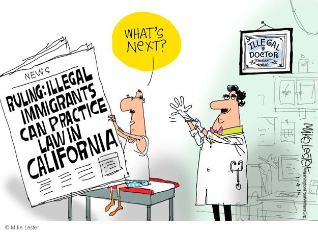 Whats next? News. Ruling: Illegal immigrants can practice law in California. Illegal doctor.