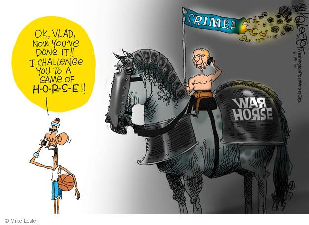 OK, Vlad, now youve done it!! I challenge you to a game of H-O-R-S-E!! War horse. Crimea.