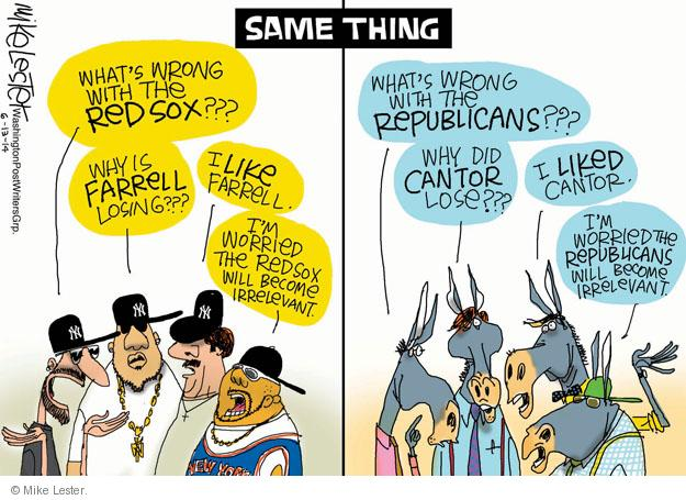 Same Thing. Hats wrong with the Red Sox??? Why is Farrell losing??? I like Farrell. Im worried the Red Sox will become irrelevant. New York. NY. Whats wrong with the Republicans??? Why did Cantor lose??? I liked Cantor. Im worried the Republicans will become irrelevant.