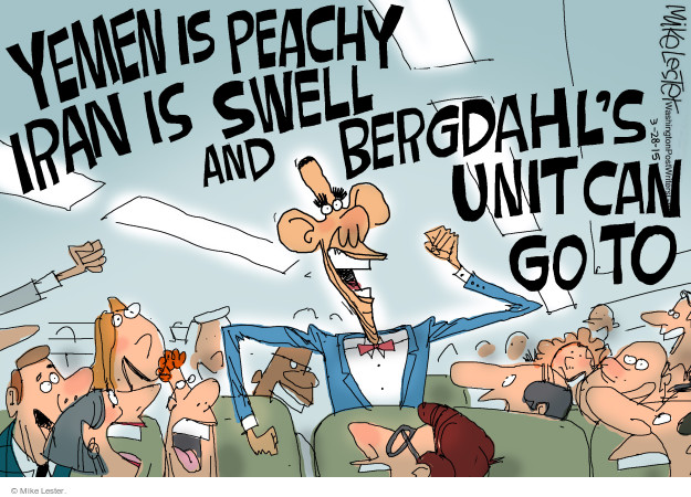 Yemen is peachy Iran is swell and Bergdahls unit can go to …