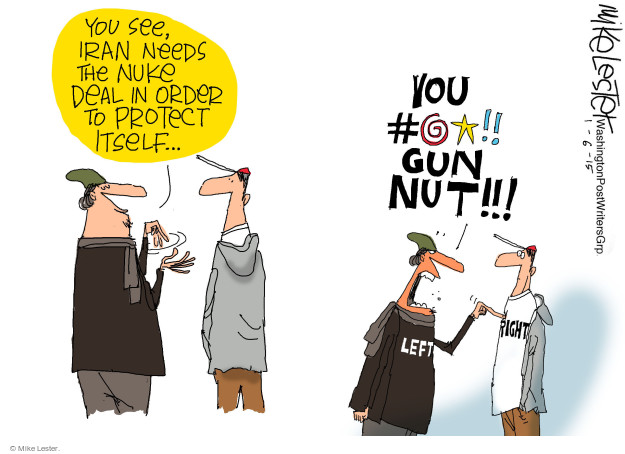 You see, Iran needs the nuke deal in order to protect itself … You #@*!! Gun nut!!! Left. Right.