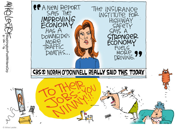 A new report says the improving economy has a downside: More traffic deaths … The insurance institute for highway safety says a stronger economy fuels more driving. CBS. Norah ODonnell really said this today. To their jobs - you ninny!!!