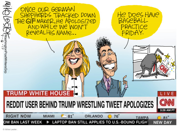 Once our German Shepherds tracked down the GIF maker, he apologized and while we wont reveal his name … he does have baseball practice Friday. CNN. Trump White House. Reddit user behind Trump wrestling tweet apologizes. Live CNN. 3:23 AM PT. Right now. Miami. 81. Orlando. 76. Tampa. 81 ... ban last week. Laptop ban still applies to U.S.-bound flight. New day.