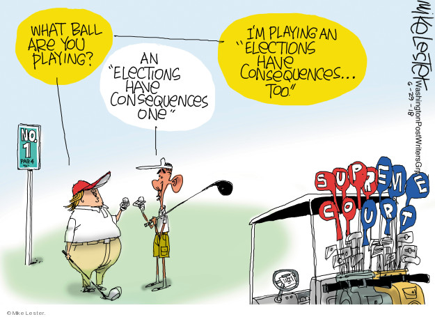 "What ball are you playing? An ""election have consequences one.""  Im playing ""elections has consequences - too.""  Supreme Court."