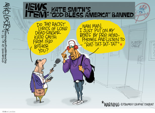 News item: Kate Smiths God Bless America banned. Do the racist lyrics of long dead singer Kate Smith from 1930 bother you? Naw man, I just put on my Beats by Dre headphones and listen to Rat-tat-tat-tat* *Warning: Extremely graphic content. Players only. Yankees.