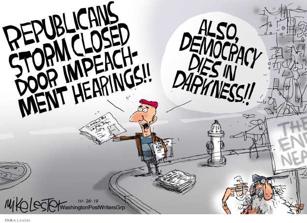Republicans storm closed door impeachment hearings!! Also, democracy dies in darkness!! The end … near.