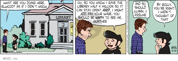 Library.  What are you doing here, Elwood?  As if I didnt know.  Oh, so you know I gave the library half a million so it can stay open?  AND, I might ad, pay your wage, you should be happy to see me, Gunther.  And so should Luann, I assume.  By golly, you are right.  I hadnt thought of that.