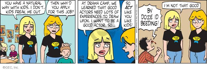 You have a natural way with kids. I don't. Kids freak me out. Then whyd you apply for this job? At drama camp, we learned that good actors need lots of experiences to draw upon. I want to be a good actor, so … So ACT like you like kids! BY DOZE ID BEEDING! Im not that good.