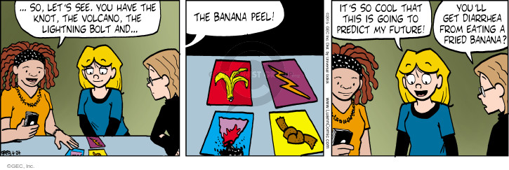 … So, lets see. You have the knot, the volcano, the lightning bolt and  … the banana peel! Its so cool that this is going to predict my future! Youll get diarrhea from eating a fried banana?