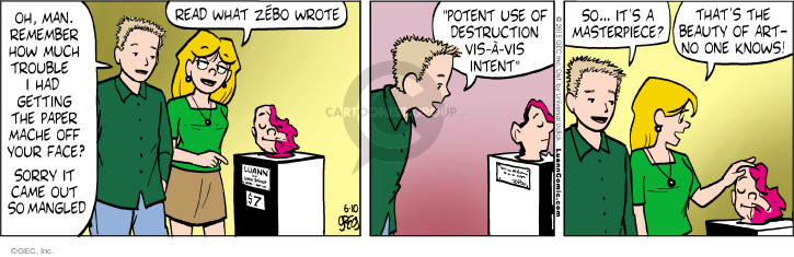 """Oh, man. Remember how much trouble I had getting the paper mache off your face? Sorry it came out so mangled. Read what Zēbo wrote. Luann by Luann DeGroot. """"Potent use of destruction vis-á-vis intent"""". So … its a masterpiece? Thats the beauty of art - no one knows!"""