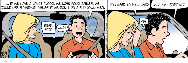 … if we have a dance floor, we lose four tables. We could use stand-up tables if we dont do a sit-down meal. Brad, stop. What? You need to pull over. Why, am I speeding? Yes.