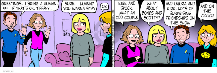 Greeting. I bring a human. Uh... If thats ok. Tiffany... Sure. Luann? You wanna stay? Ok. Kirk and Spock. What an odd couple. What about Bones and Scotty? And Uhura and Kirk. Lots of surprising friendships on this show. And on this couch.