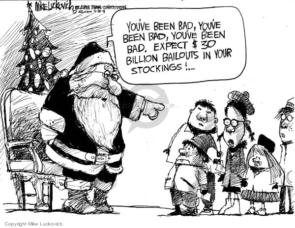 Youve been bad, youve been bad, youve been bad.  Expect $30 billion bailouts in your stockings!