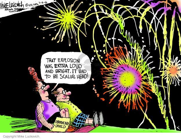 That explosion was extra loud and bright. It had to be Scalias head! Obamacare upheld.