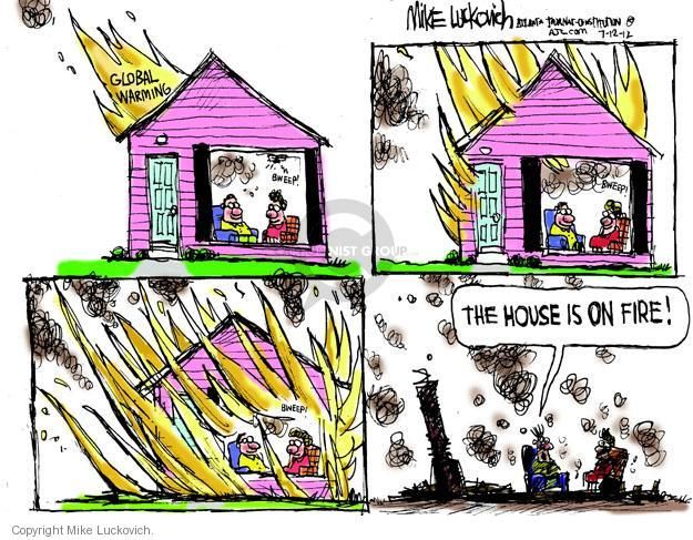 Global warming. Bweep! Bweep! Bweep! The house is on fire!