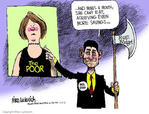 The poor. … And minus a mouth, she cant eat, achieving even more savings. Ryan budget. Paul Ryan.