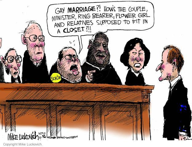 Gay marriage?! Hows the couple, minister, ring bearer, flower girl and relatives supposed to fit in the closet?!! Scalia.