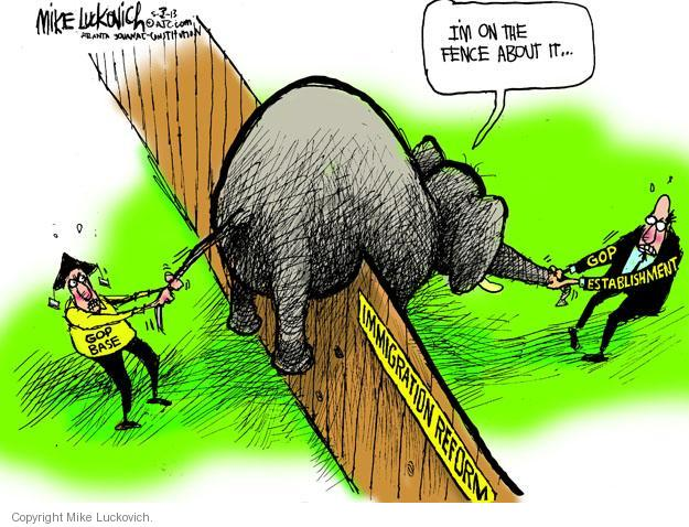Im on the fence about it … Immigration reform. GOP base. GOP establishment.