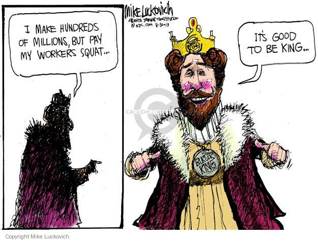 I make hundreds of millions, but pay my workers squat � Its good to be king � Burger King.