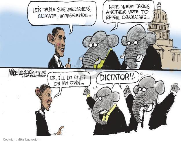 Lets tackle guns, joblessness, climate, immigration … Nope. Were taking another vote to repeal Obamacare … Ok, Ill do stuff on my own … Dictator!!!
