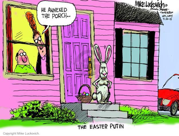 He annexed the porch … The Easter Putin.