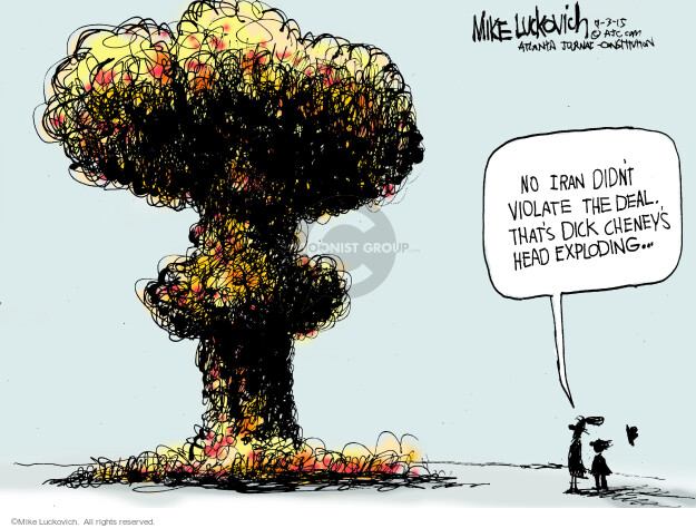 No Iran didnt violate the deal. Thats Dick Cheneys had exploding …