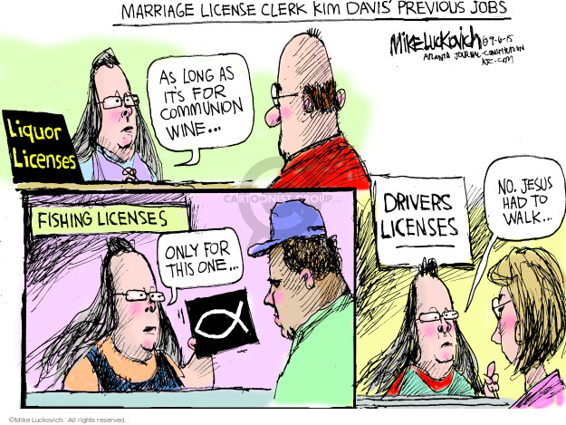 Marriage license clerk Kim Davis previous jobs. As long as its for communion wine … Liquor licenses. Fishing licenses. Only for this one … Drivers licenses. No. Jesus had to walk …