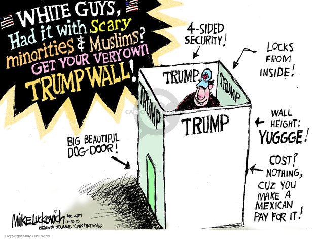 White guys, Had it with scary minorities & Muslims? Get your very own Trump Wall! 4-sided security! Locks from inside! Wall height: yuggge! Cost? Nothing, cuz you make a Mexican pay for it! Big beautiful dog-door! Trump.