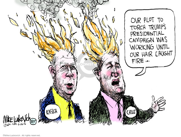 Our plot to torch Trumps presidential campaign was working until our hair caught on fire … Kasich. Cruz.