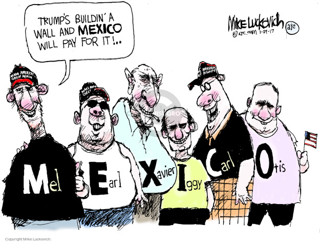 Trumps buildin a wall and Mexico will pay for it! Mexico. Mel. Earl. Xavier. Iggy. Carl. Otis.