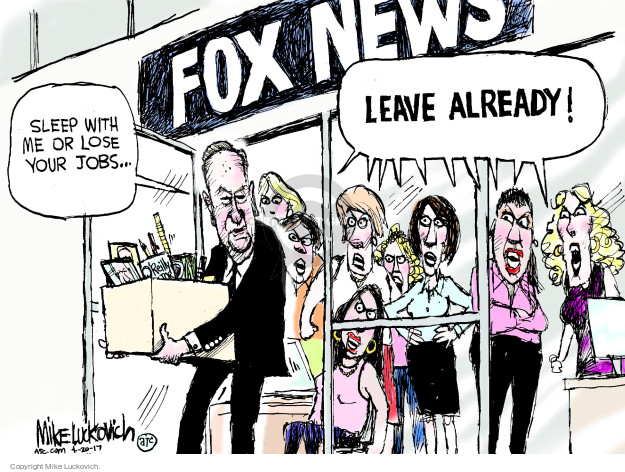 Fox News. Sleep with me or lose your jobs … Leave already!