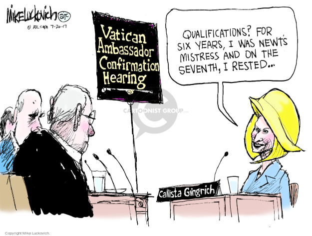 Vatican Ambassador Confirmation Hearing. Qualifications? For six years, I was Newts mistress and on the seventh, I rested … Calista Gingrich.