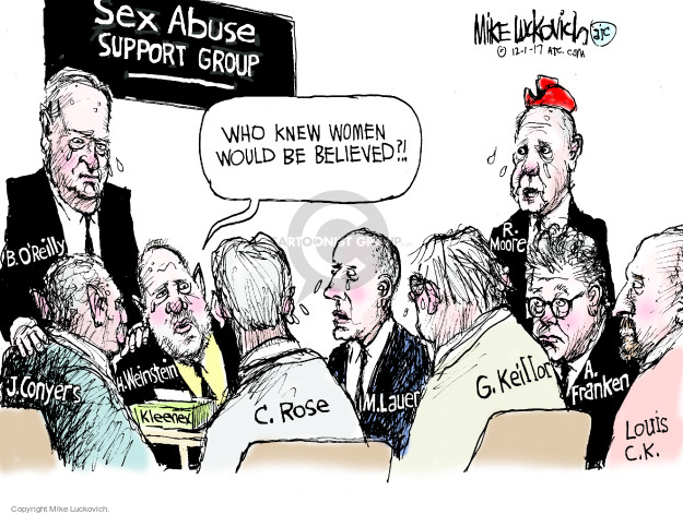 Sex Abuse Support Group. Who knew women would be believed?! B. OReilly. J. Conyers. H. Weinstein. Kleenex. C. Rose. M. Lauer. G. Keillor. A. Franken. Louis C.K. R. Moore.