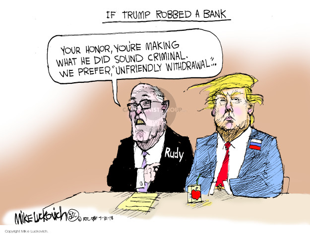 If Trump Robbed a Bank. Your honor, youre making what he did sound criminal. We prefer, unfriendly withdrawal … Rudy.