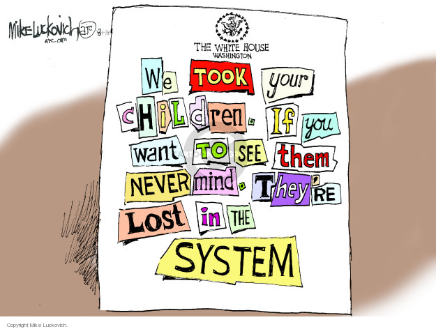 The White House. Washington. We took your children. If you want to see them never mind. Theyre lost in the system.
