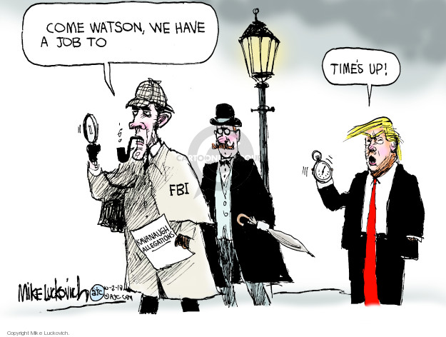 Come Watson, we have a job to … FBI. Kavanaugh allegations. Times up!