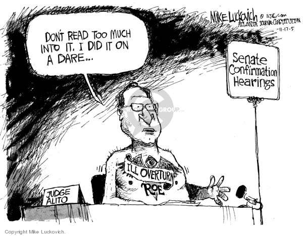 Judge Alito.  Dont read too much into it.  I did in on a dare.  Ill overturn Roe.  Senate Confirmation Hearings.